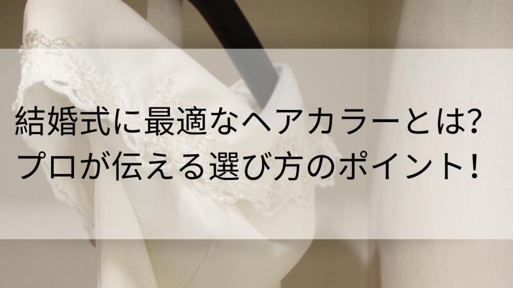 ヘアカラーのプロがお伝えする結婚式に最適なヘアカラーの選び方!
