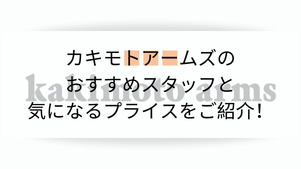 カキモトアームズのおすすめスタッフと気になるプライスをご紹介!