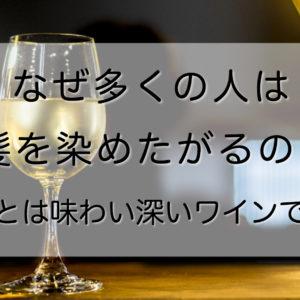 なぜ多くの人は白髪を染めたがるのか?〜白髪とは味わい深いワインである〜